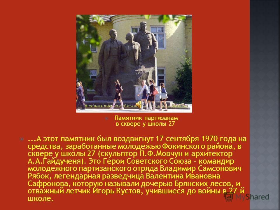 Памятник партизанам в сквере у школы 27...А этот памятник был воздвигнут 17 сентября 1970 года на средства, заработанные молодежью Фокинского района, в сквере у школы 27 (скульптор П.Ф.Мовчун и архитектор А.А.Гайдученя). Это Герои Советского Союза -