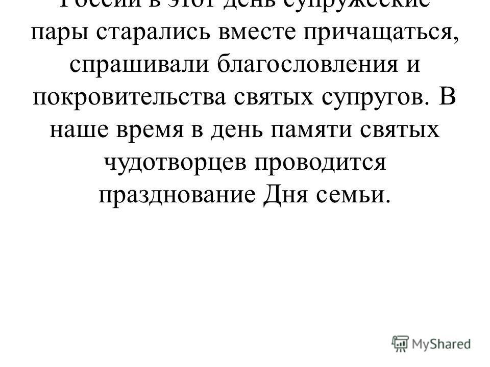 8 июля Православная Церковь празднует день святых Петра и Февронии. В дореволюционной России в этот день супружеские пары старались вместе причащаться, спрашивали благословления и покровительства святых супругов. В наше время в день памяти святых чуд