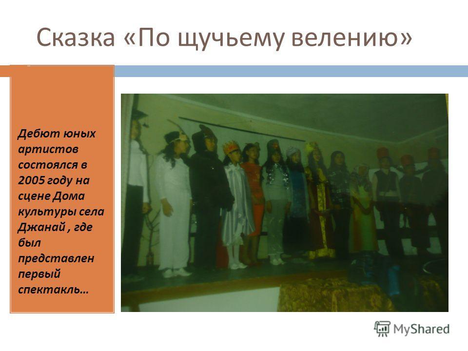 Сказка « По щучьему велению » Дебют юных артистов состоялся в 2005 году на сцене Дома культуры села Джанай, где был представлен первый спектакль …