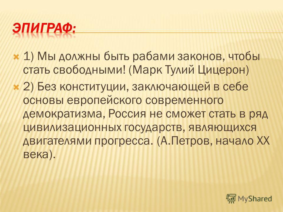 1) Мы должны быть рабами законов, чтобы стать свободными! (Марк Тулий Цицерон) 2) Без конституции, заключающей в себе основы европейского современного демократизма, Россия не сможет стать в ряд цивилизационных государств, являющихся двигателями прогр
