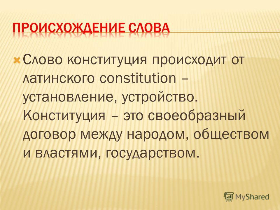 Слово конституция происходит от латинского constitution – установление, устройство. Конституция – это своеобразный договор между народом, обществом и властями, государством.