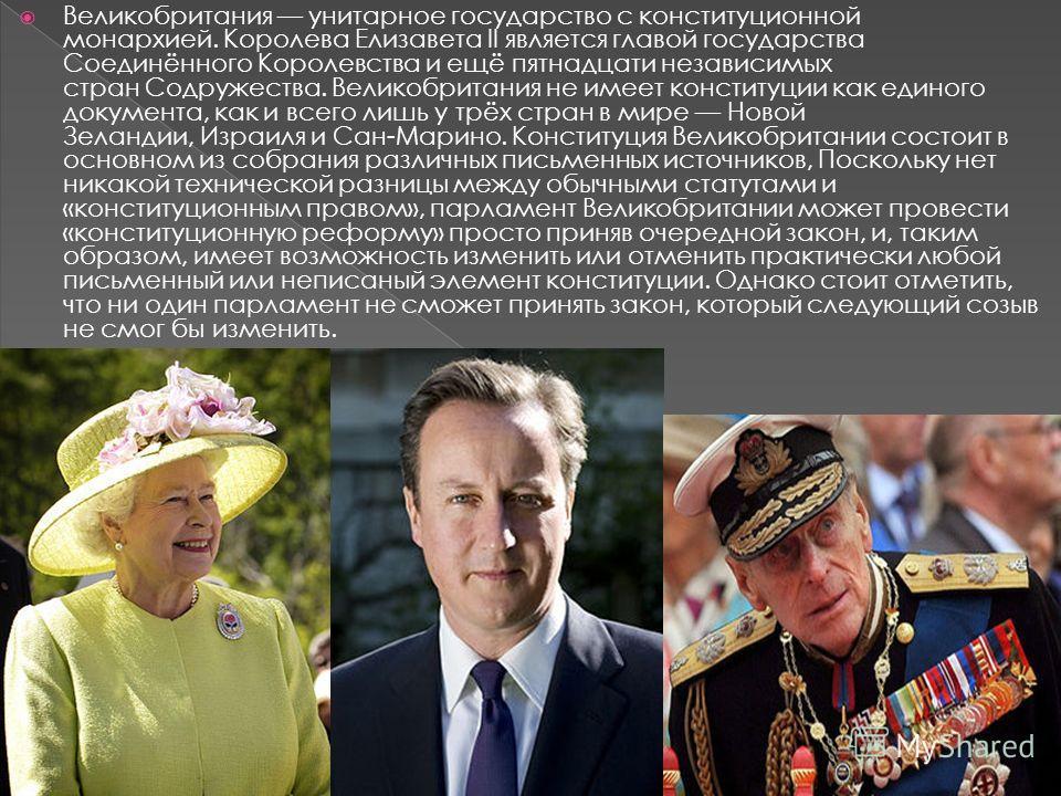 Великобритания унитарное государство с конституционной монархией. Королева Елизавета II является главой государства Соединённого Королевства и ещё пятнадцати независимых стран Содружества. Великобритания не имеет конституции как единого документа, ка