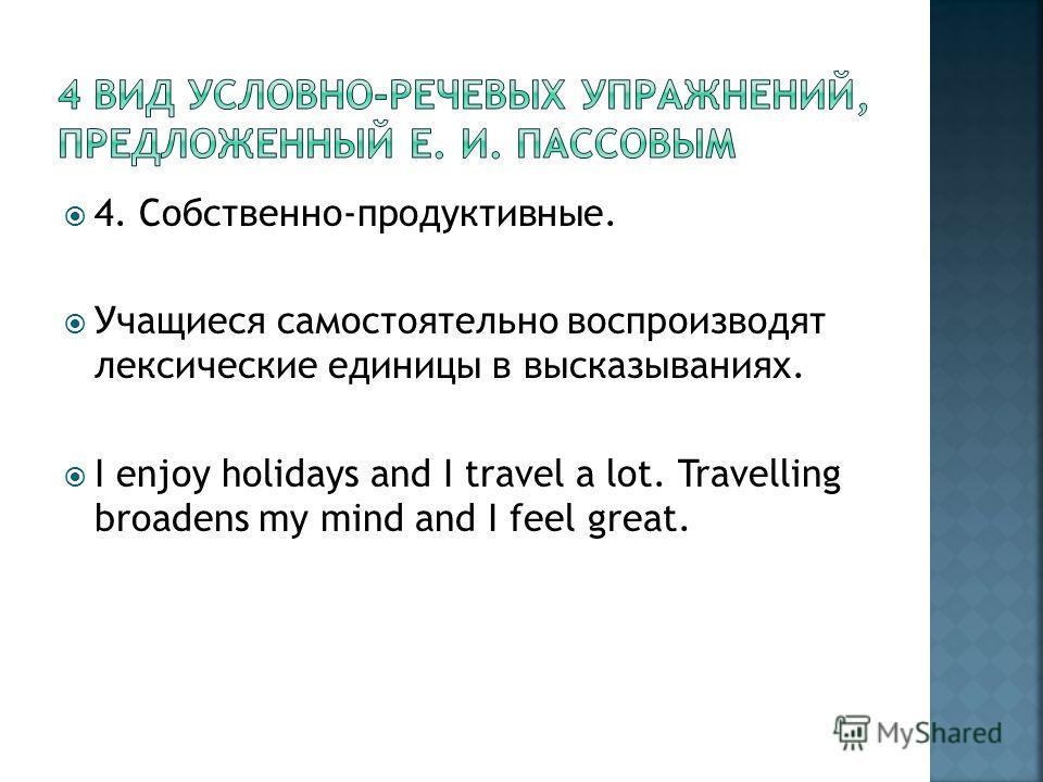 4. Собственно-продуктивные. Учащиеся самостоятельно воспроизводят лексические единицы в высказываниях. I enjoy holidays and I travel a lot. Travelling broadens my mind and I feel great.