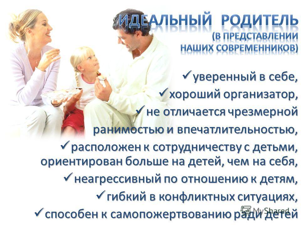 уверенный в себе, уверенный в себе, хороший организатор, хороший организатор, не отличается чрезмерной не отличается чрезмерной ранимостью и впечатлительностью, расположен к сотрудничеству с детьми, ориентирован больше на детей, чем на себя, располож