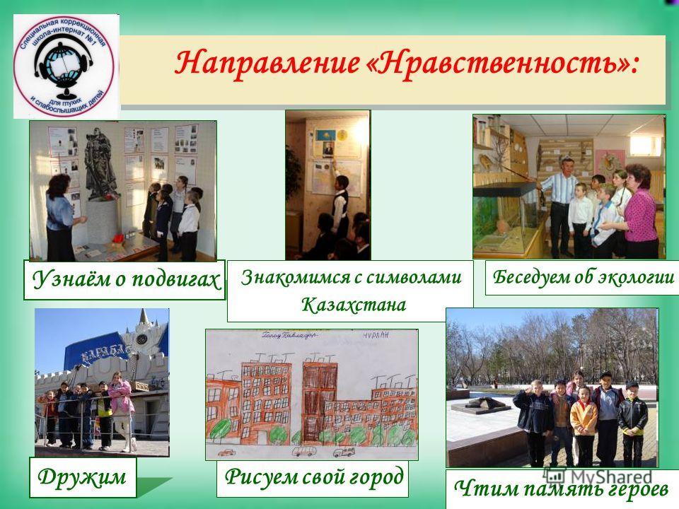 Направление «Нравственность»: Узнаём о подвигах Чтим память героев Знакомимся с символами Казахстана ДружимРисуем свой город Беседуем об экологии