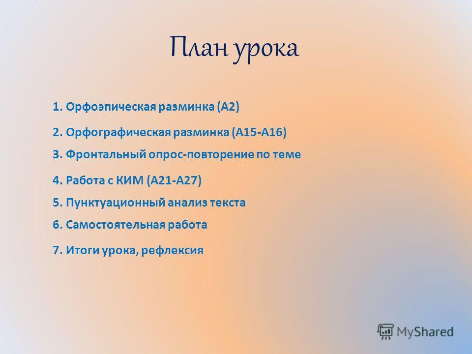 План урока 1. Орфоэпическая разминка (А2) 2. Орфографическая разминка (А15-А16) 3. Фронтальный опрос-повторение по теме 4. Работа с КИМ (А21-А27) 5. Пунктуационный анализ текста 6. Самостоятельная работа 7. Итоги урока, рефлексия