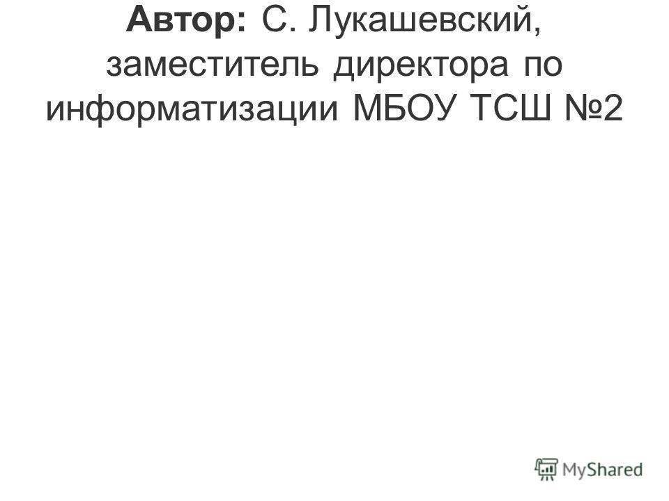 Автор: С. Лукашевский, заместитель директора по информатизации МБОУ ТСШ 2