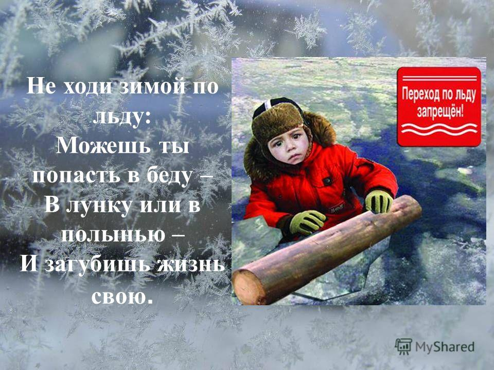 Не ходи зимой по льду: Можешь ты попасть в беду – В лунку или в полынью – И загубишь жизнь свою.