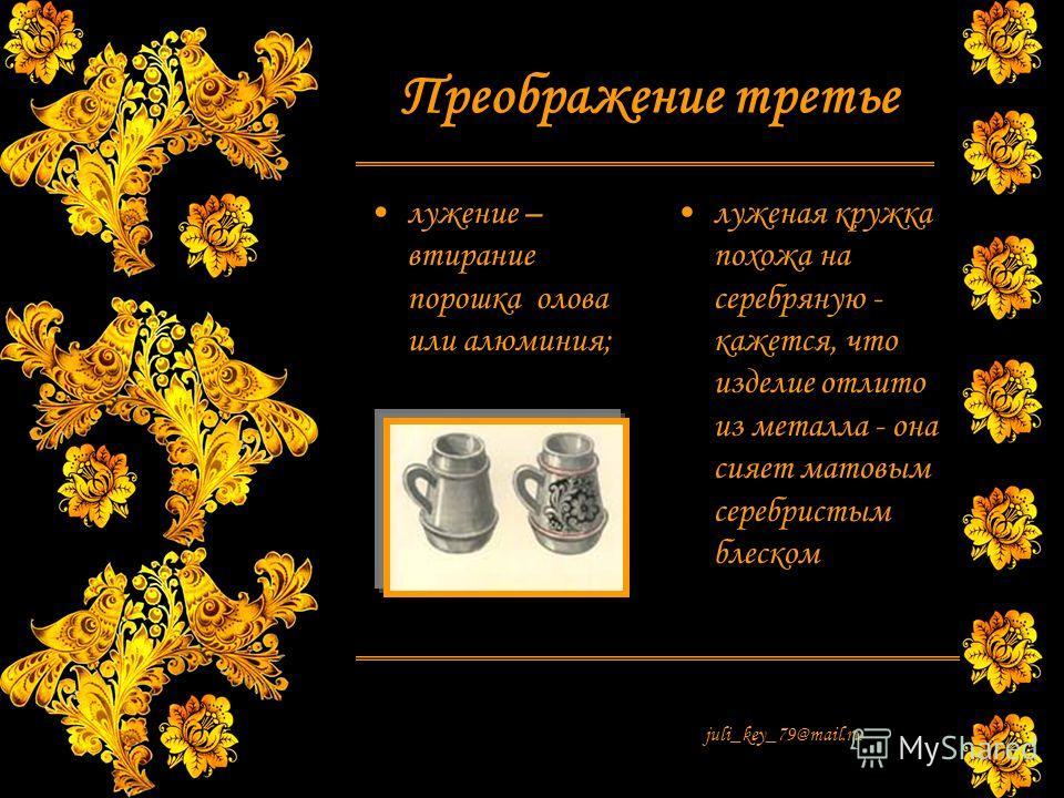 juli_key_79@mail.ru Преображение третье лужение – втирание порошка олова или алюминия; луженая кружка похожа на серебряную - кажется, что изделие отлито из металла - она сияет матовым серебристым блеском