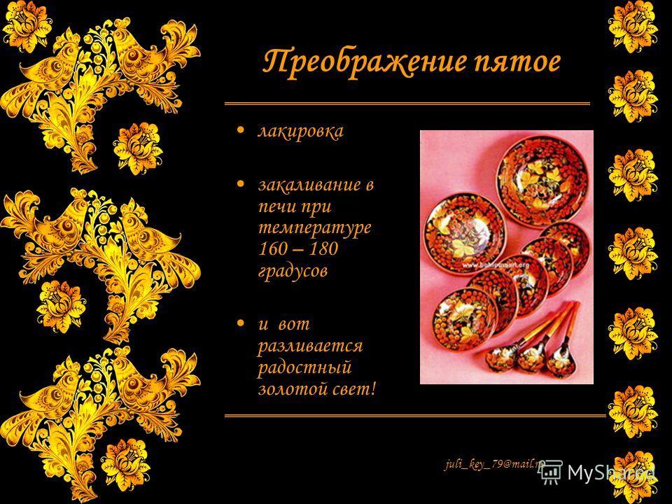 juli_key_79@mail.ru Преображение пятое лакировка закаливание в печи при температуре 160 – 180 градусов и вот разливается радостный золотой свет!