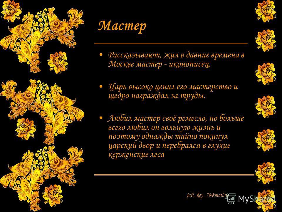 juli_key_79@mail.ru Мастер Рассказывают, жил в давние времена в Москве мастер - иконописец. Царь высоко ценил его мастерство и щедро награждал за труды. Любил мастер своё ремесло, но больше всего любил он вольную жизнь и поэтому однажды тайно покинул