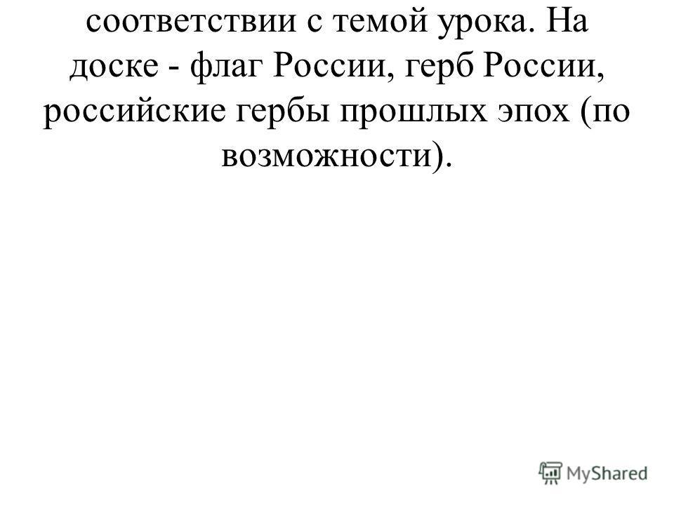 1. Класс оформляется в соответствии с темой урока. На доске - флаг России, герб России, российские гербы прошлых эпох (по возможности).