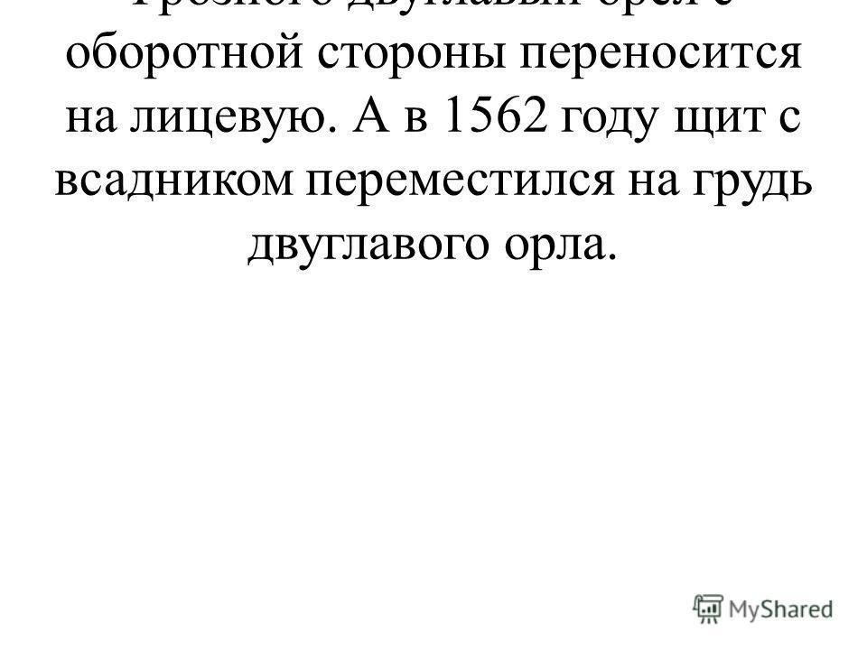 В период правления Ивана Грозного двуглавый орел с оборотной стороны переносится на лицевую. А в 1562 году щит с всадником переместился на грудь двуглавого орла.