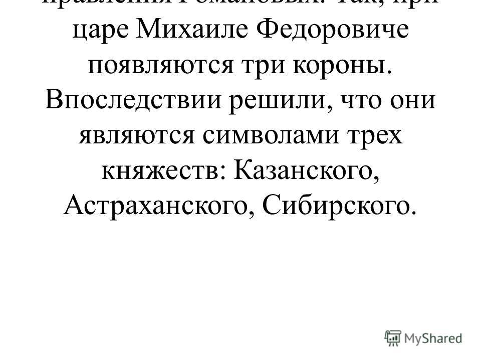 Важные изменения в государственном гербе происходят во времена правления Романовых. Так, при царе Михаиле Федоровиче появляются три короны. Впоследствии решили, что они являются символами трех княжеств: Казанского, Астраханского, Сибирского.