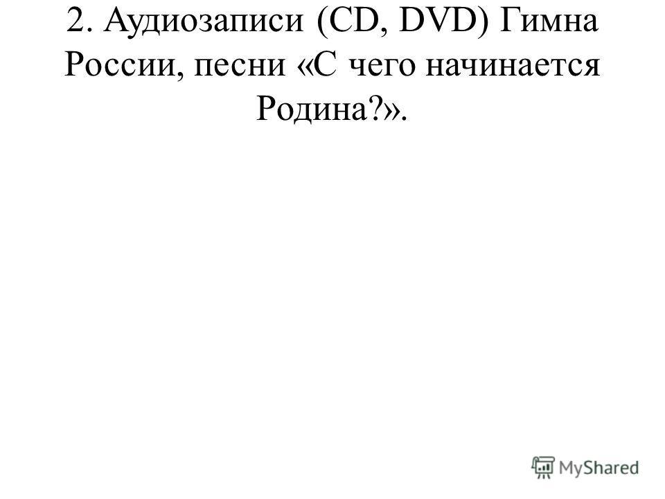 2. Аудиозаписи (CD, DVD) Гимна России, песни «С чего начинается Родина?».