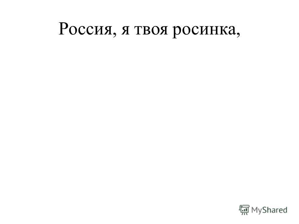 Россия, я твоя росинка,