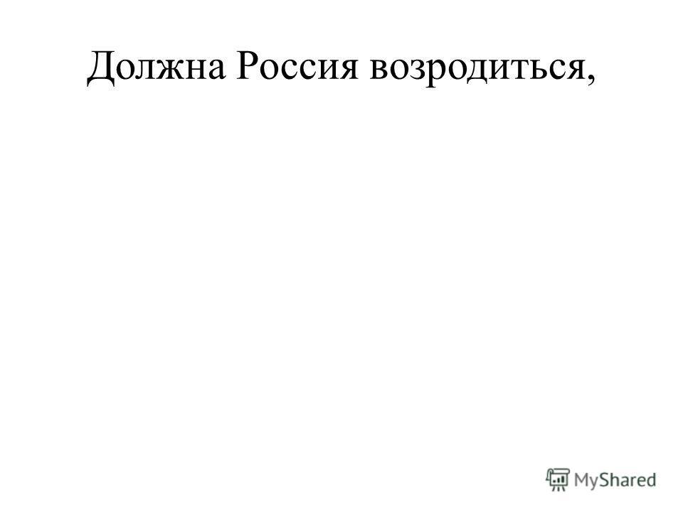 Должна Россия возродиться,