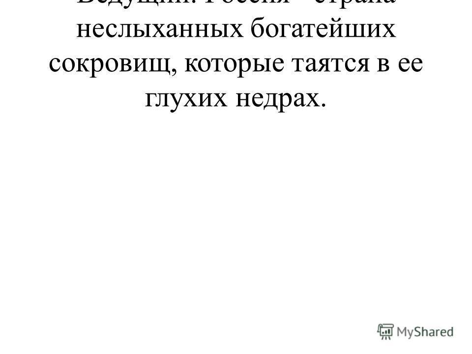 Ведущий. Россия - страна неслыханных богатейших сокровищ, которые таятся в ее глухих недрах.