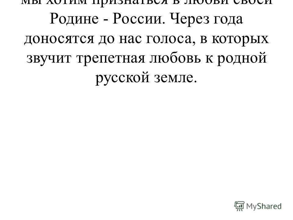 Ведущий. Сегодня, в День знаний, мы хотим признаться в любви своей Родине - России. Через года доносятся до нас голоса, в которых звучит трепетная любовь к родной русской земле.