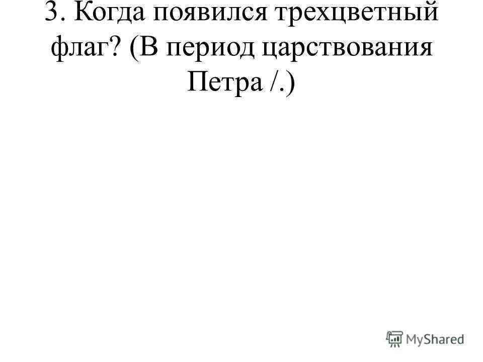 3. Когда появился трехцветный флаг? (В период царствования Петра /.)