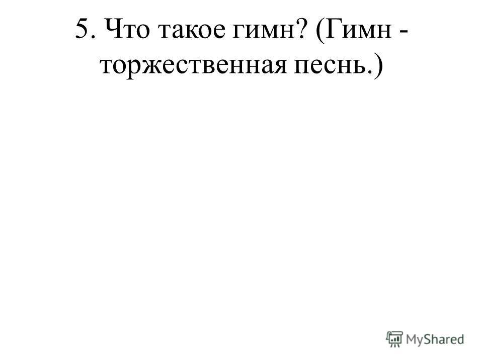 5. Что такое гимн? (Гимн - торжественная песнь.)