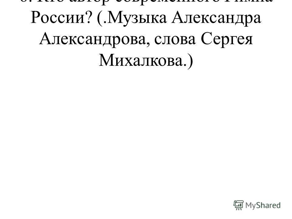 6. Кто автор современного Гимна России? (.Музыка Александра Александрова, слова Сергея Михалкова.)