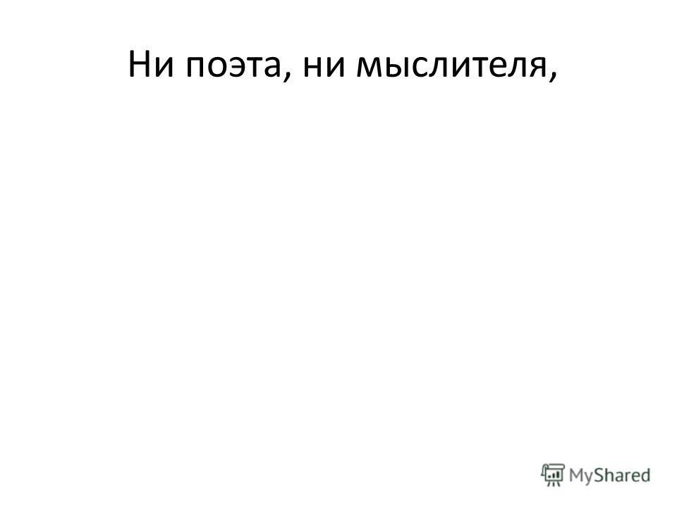 Ни поэта, ни мыслителя,