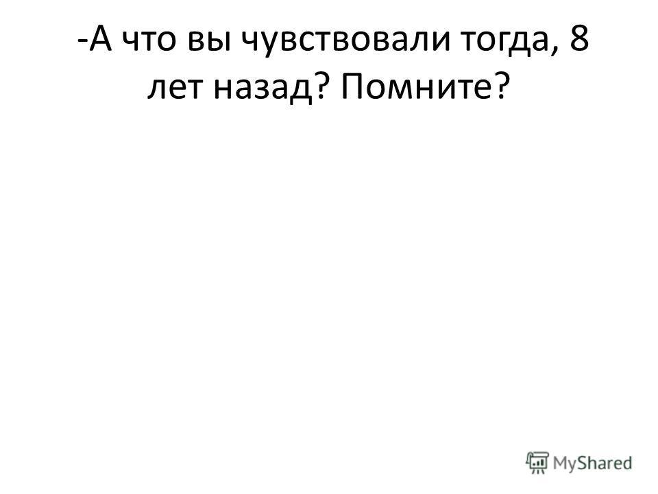 -А что вы чувствовали тогда, 8 лет назад? Помните?