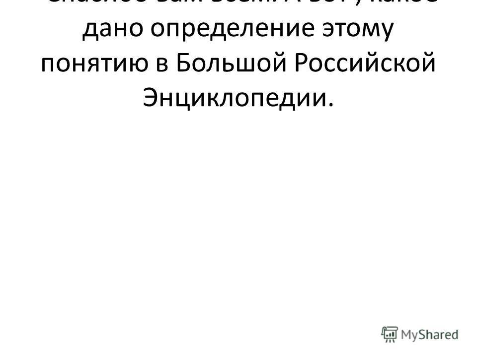Спасибо вам всем. А вот, какое дано определение этому понятию в Большой Российской Энциклопедии.