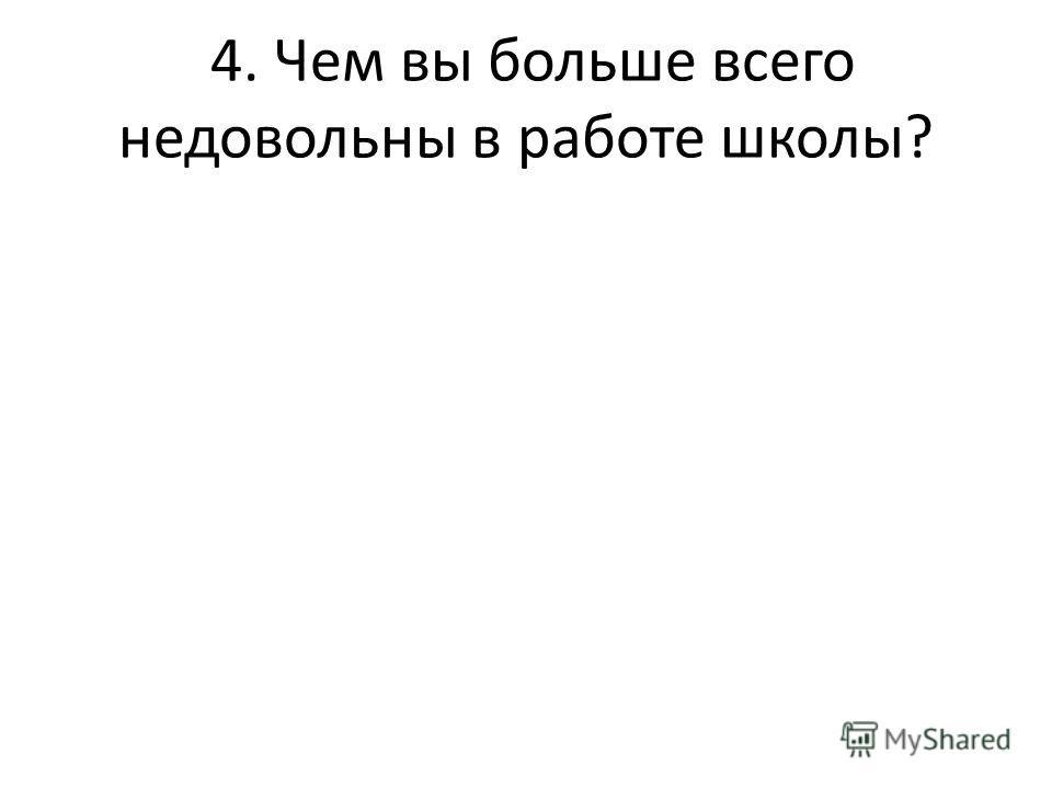 4. Чем вы больше всего недовольны в работе школы?