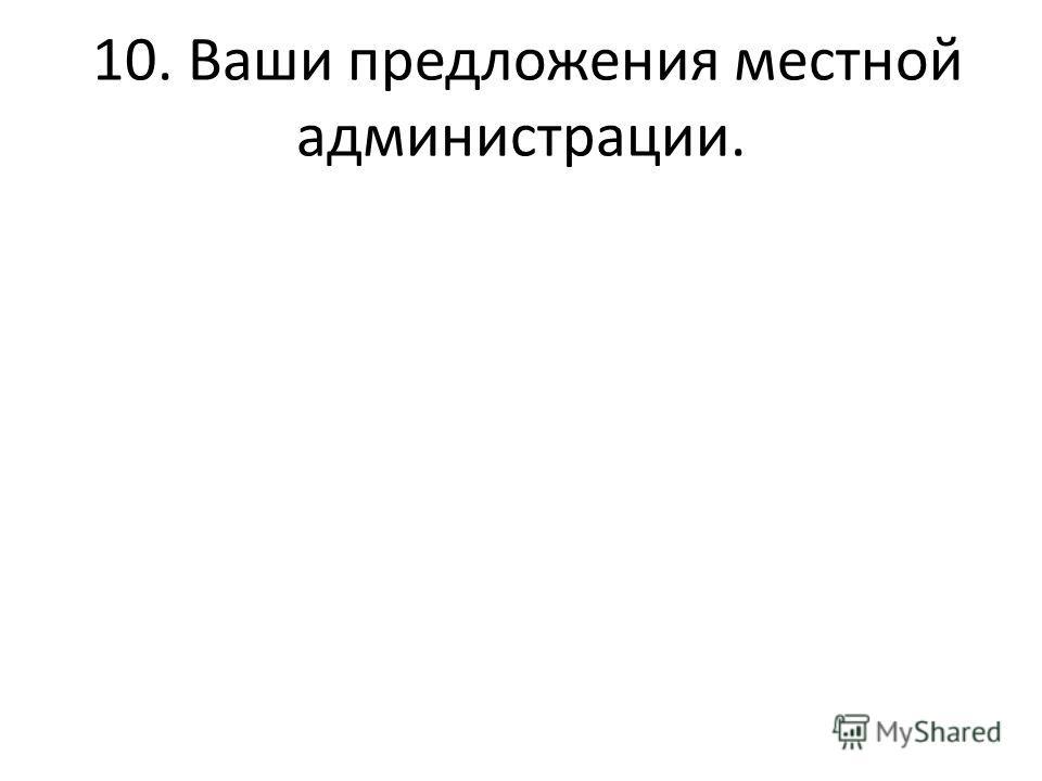 10. Ваши предложения местной администрации.