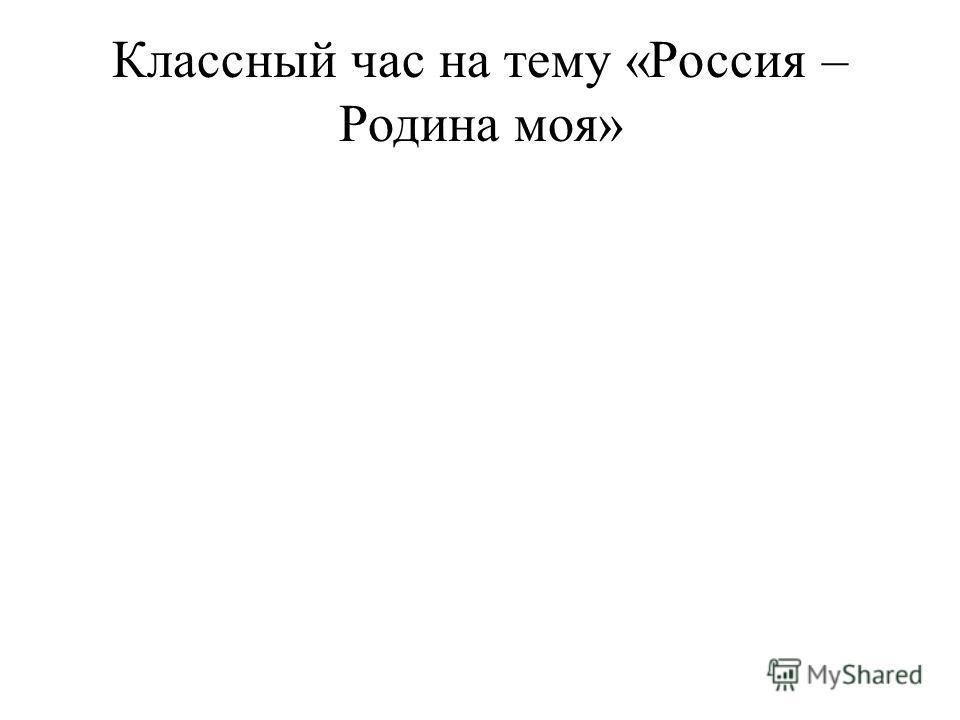 Классный час на тему «Россия – Родина моя»
