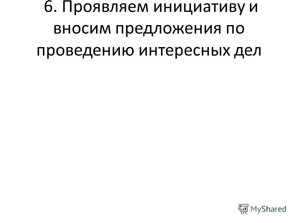 6. Проявляем инициативу и вносим предложения по проведению интересных дел