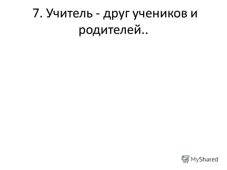 7. Учитель - друг учеников и родителей..
