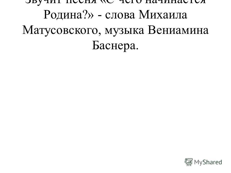 Звучит песня «С чего начинается Родина?» - слова Михаила Матусовского, музыка Вениамина Баснера.