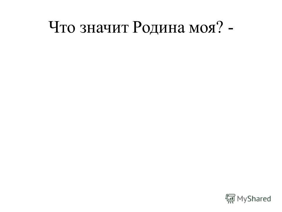 Что значит Родина моя? -