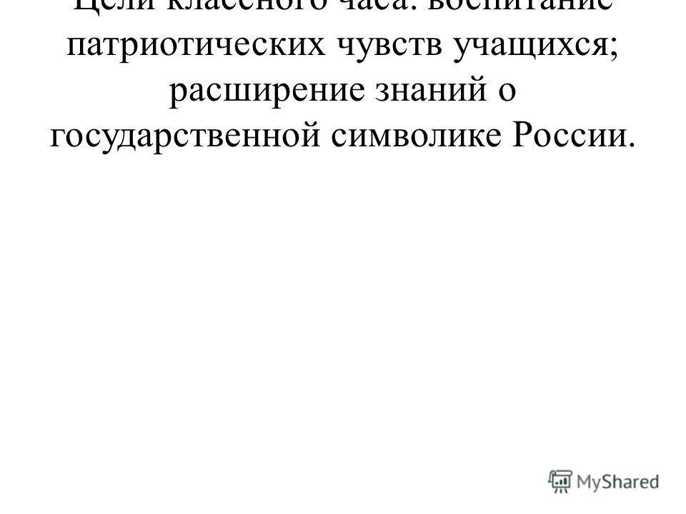 Цели классного часа: воспитание патриотических чувств учащихся; расширение знаний о государственной символике России.