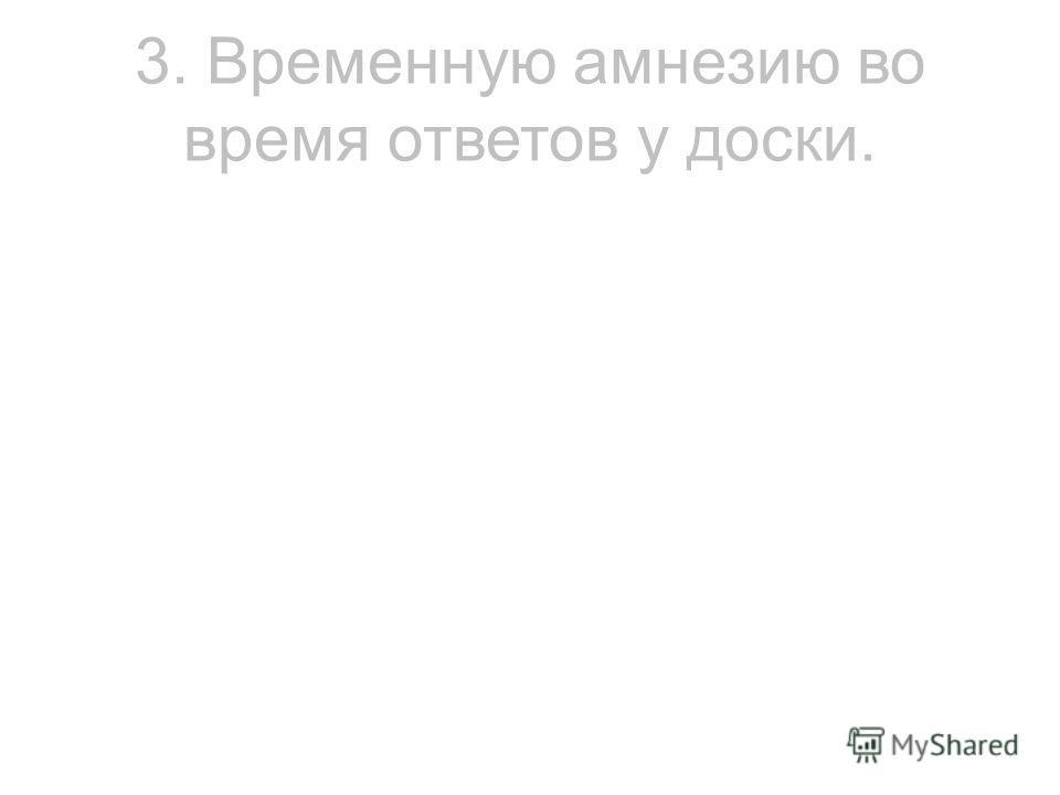 3. Временную амнезию во время ответов у доски.