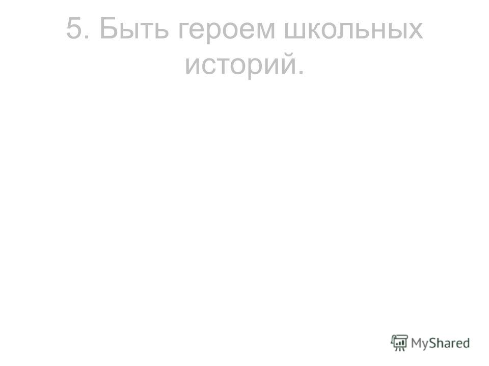 5. Быть героем школьных историй.