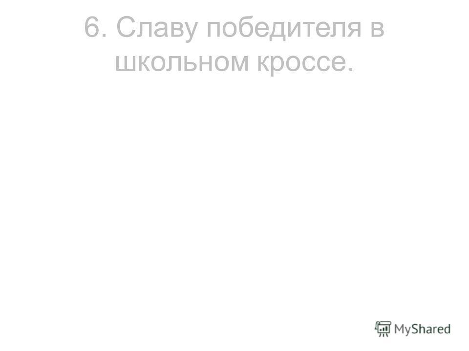 6. Славу победителя в школьном кроссе.