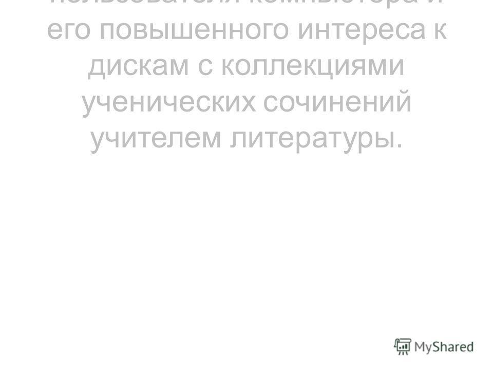 3. Овладения навыками пользователя компьютера и его повышенного интереса к дискам с коллекциями ученических сочинений учителем литературы.