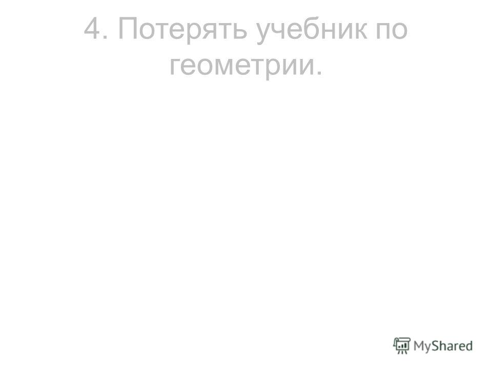 4. Потерять учебник по геометрии.