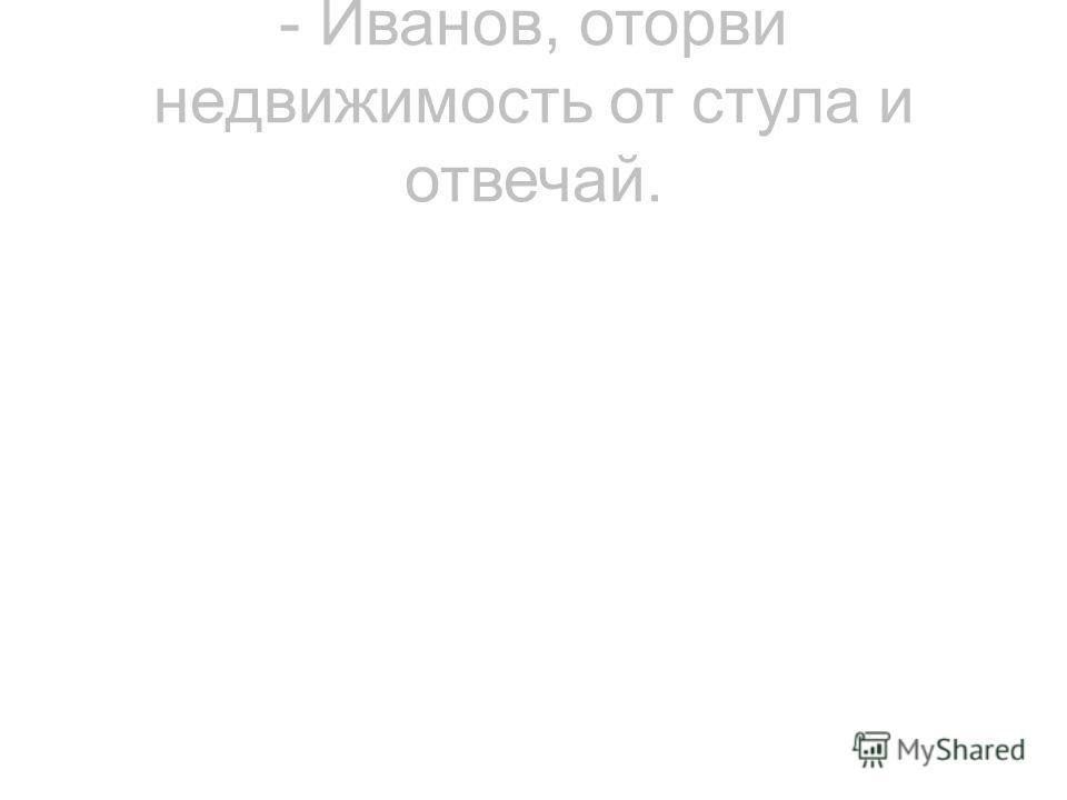 - Иванов, оторви недвижимость от стула и отвечай.