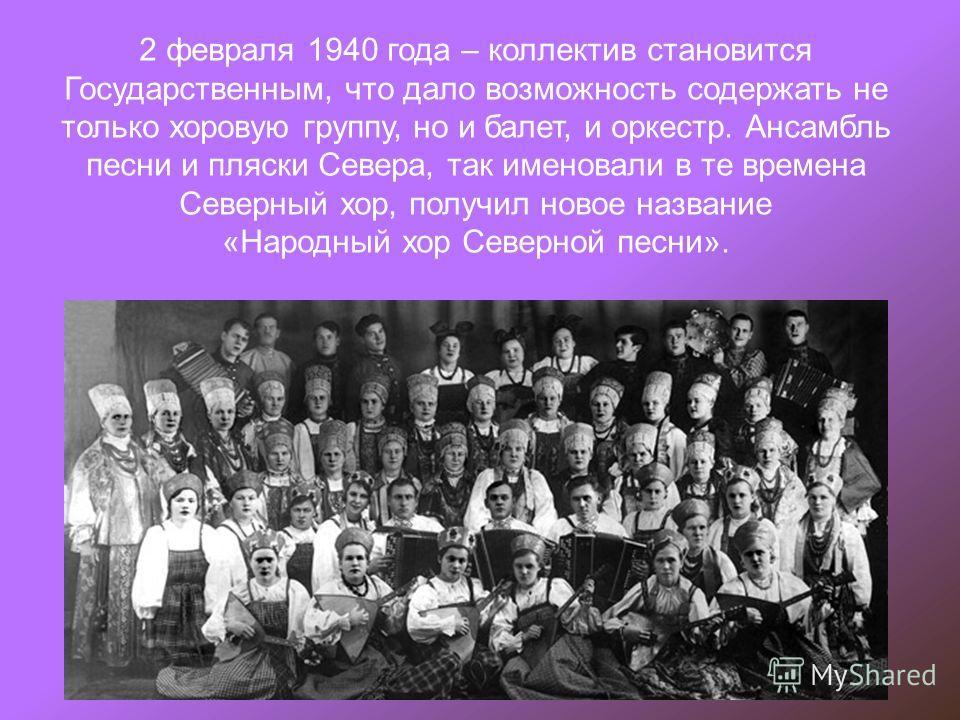 2 февраля 1940 года – коллектив становится Государственным, что дало возможность содержать не только хоровую группу, но и балет, и оркестр. Ансамбль песни и пляски Севера, так именовали в те времена Северный хор, получил новое название «Народный хор
