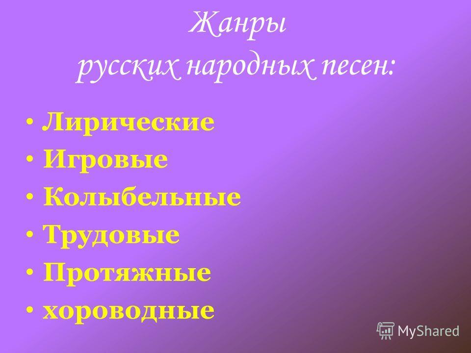 Жанры русских народных песен: Лирические Игровые Колыбельные Трудовые Протяжные хороводные