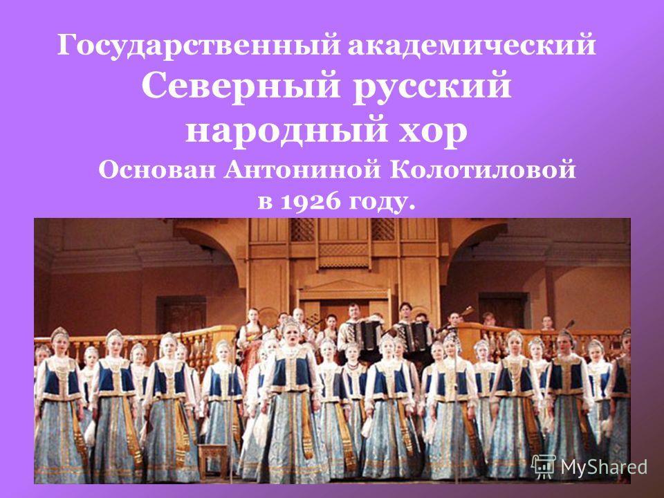 Государственный академический Северный русский народный хор Основан Антониной Колотиловой в 1926 году.