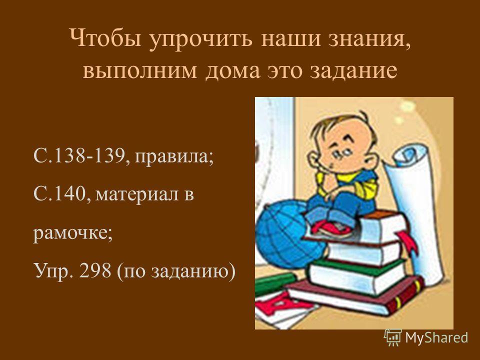 С.138-139, правила; С.140, материал в рамочке; Упр. 298 (по заданию) Чтобы упрочить наши знания, выполним дома это задание