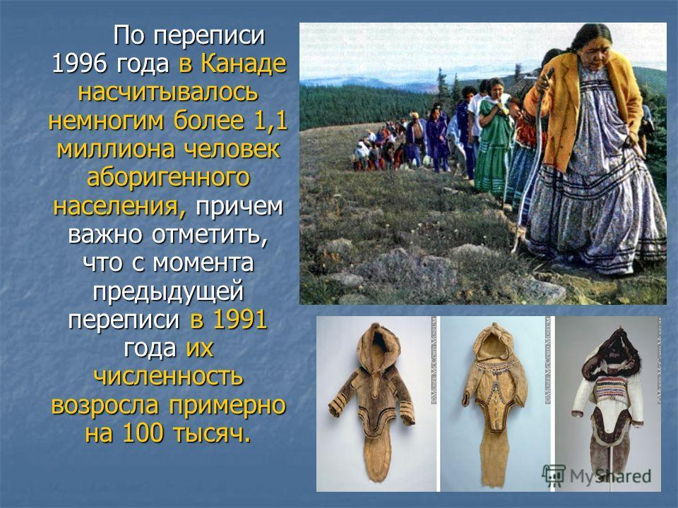 По переписи 1996 года в Канаде насчитывалось немногим более 1,1 миллиона человек аборигенного населения, причем важно отметить, что с момента предыдущей переписи в 1991 года их численность возросла примерно на 100 тысяч. По переписи 1996 года в Канад