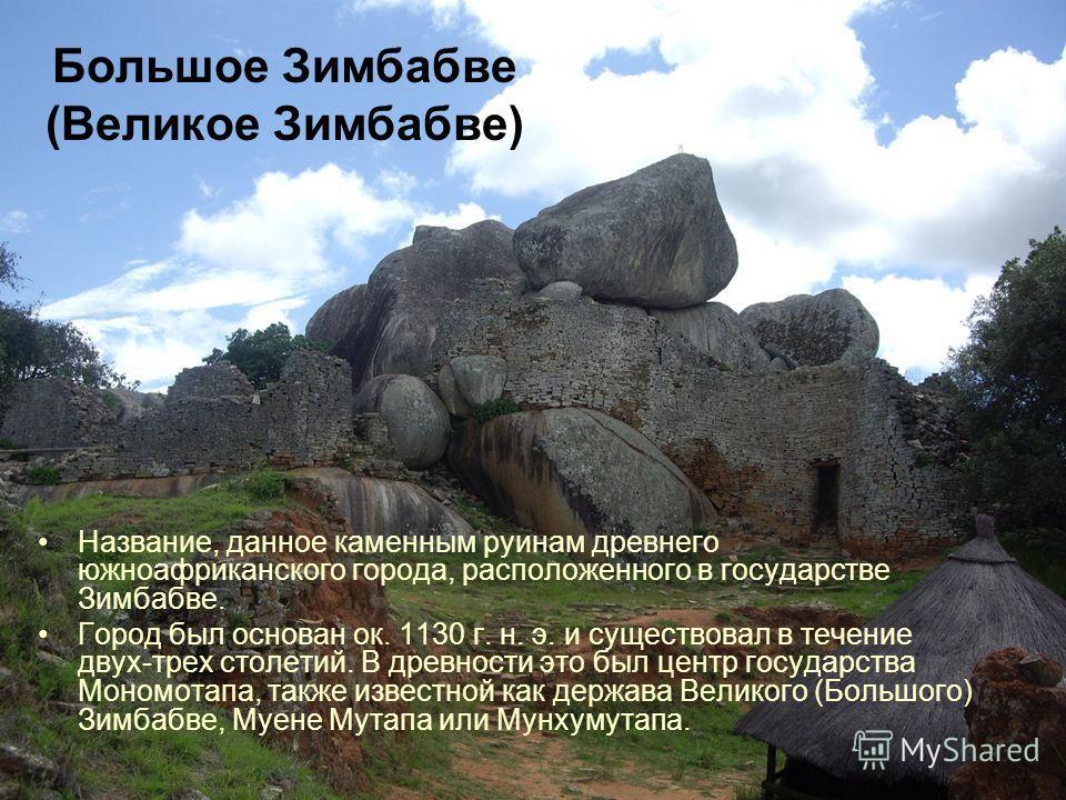 Большое Зимбабве (Великое Зимбабве) Название, данное каменным руинам древнего южноафриканского города, расположенного в государстве Зимбабве. Город был основан ок. 1130 г. н. э. и существовал в течение двух-трех столетий. В древности это был центр го