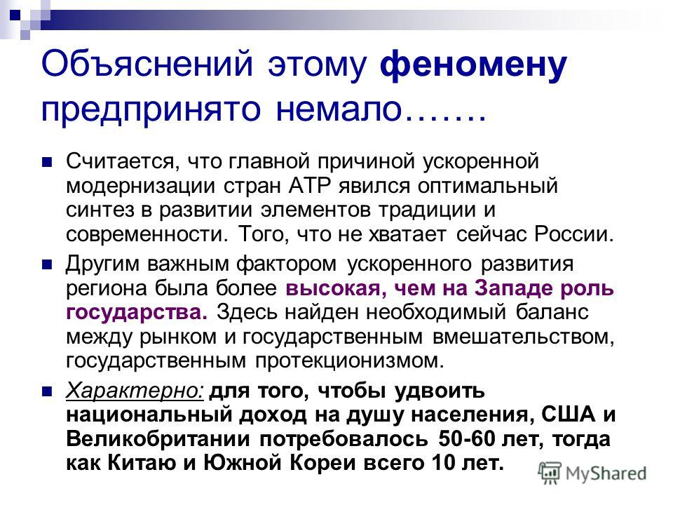 Объяснений этому феномену предпринято немало……. Считается, что главной причиной ускоренной модернизации стран АТР явился оптимальный синтез в развитии элементов традиции и современности. Того, что не хватает сейчас России. Другим важным фактором уско